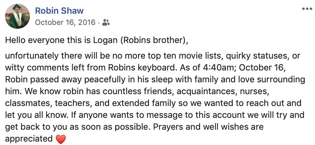 Hello everyone this is Logan (Robins brother), unfortunately there will be no more top ten movie lists, quirky statuses, or witty comments left from Robins keyboard. As of 4:40am; October 16, Robin passed away peacefully in his sleep with family and love surrounding him. We know robin has countless friends, acquaintances, nurses, classmates, teachers, and extended family so we wanted to reach out and let you all know. If anyone wants to message to this account we will try and get back to you as soon as possible. Prayers and well wishes are appreciated