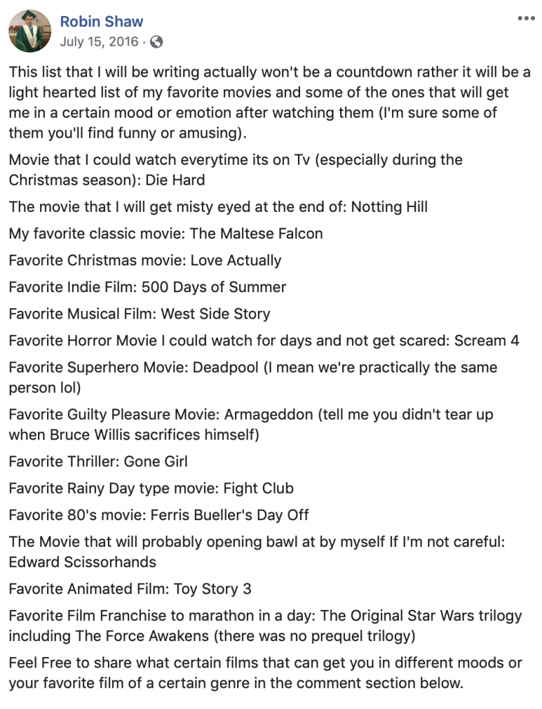This list that I will be writing actually won't be a countdown rather it will be a light hearted list of my favorite movies and some of the ones that will get me in a certain mood or emotion after watching them (I'm sure some of them you'll find funny or amusing). Movie that I could watch everytime its on Tv (especially during the Christmas season): Die Hard The movie that I will get misty eyed at the end of: Notting Hill My favorite classic movie: The Maltese Falcon Favorite Christmas movie: Love Actually Favorite Indie Film: 500 Days of Summer Favorite Musical Film: West Side Story Favorite Horror Movie I could watch for days and not get scared: Scream 4 Favorite Superhero Movie: Deadpool (I mean we're practically the same person lol) Favorite Guilty Pleasure Movie: Armageddon (tell me you didn't tear up when Bruce Willis sacrifices himself) Favorite Thriller: Gone Girl Favorite Rainy Day type movie: Fight Club Favorite 80's movie: Ferris Bueller's Day Off The Movie that will probably opening bawl at by myself If I'm not careful: Edward Scissorhands Favorite Animated Film: Toy Story 3 Favorite Film Franchise to marathon in a day: The Original Star Wars trilogy including The Force Awakens (there was no prequel trilogy) Feel Free to share what certain films that can get you in different moods or your favorite film of a certain genre in the comment section below.